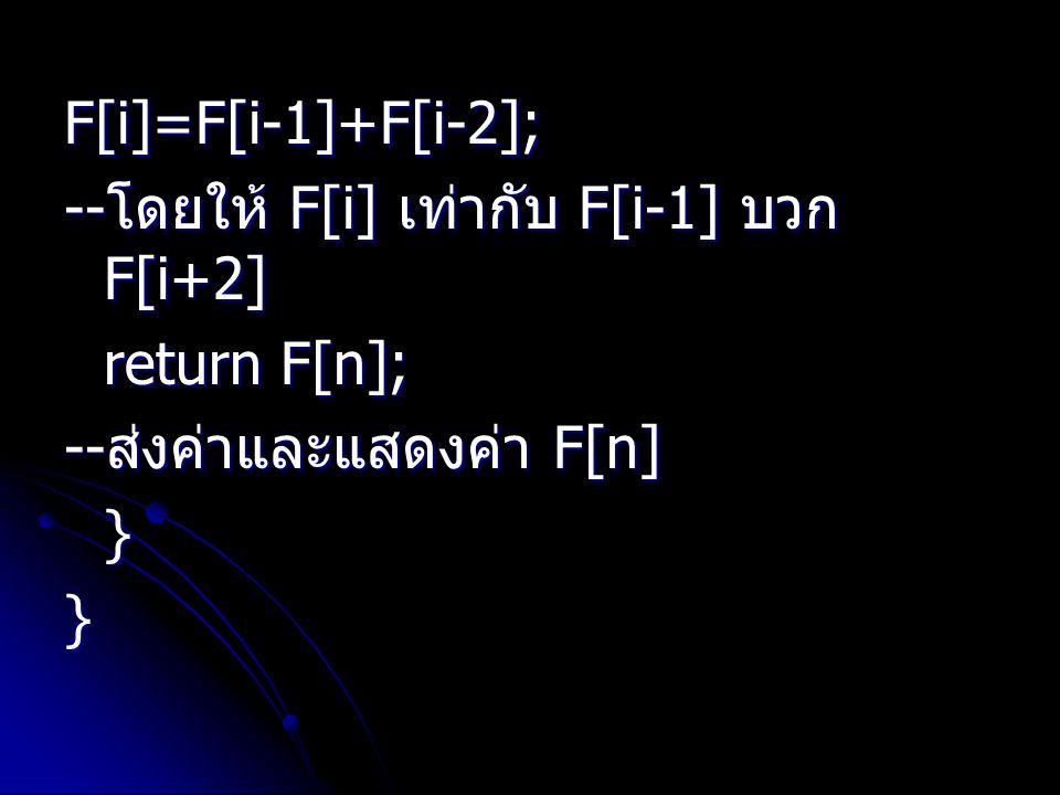 F[i]=F[i-1]+F[i-2]; --โดยให้ F[i] เท่ากับ F[i-1] บวก F[i+2] return F[n]; --ส่งค่าและแสดงค่า F[n] }